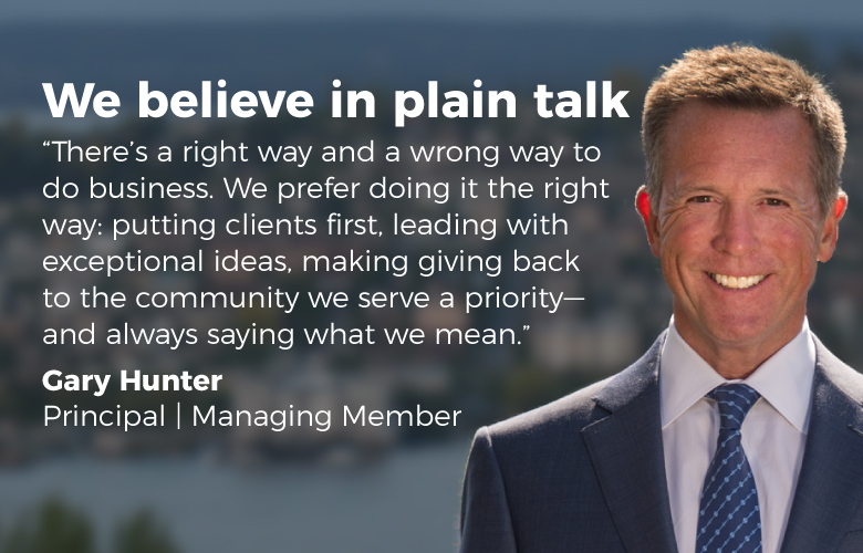 Gary Hunter photo: We believe in plain talk. There's a right way and a wrong way to do business. We prefer doing it the right way: putting clients first, leading with exceptional ideas, making giving back to the community we serve a priority--and always saying what we mean.